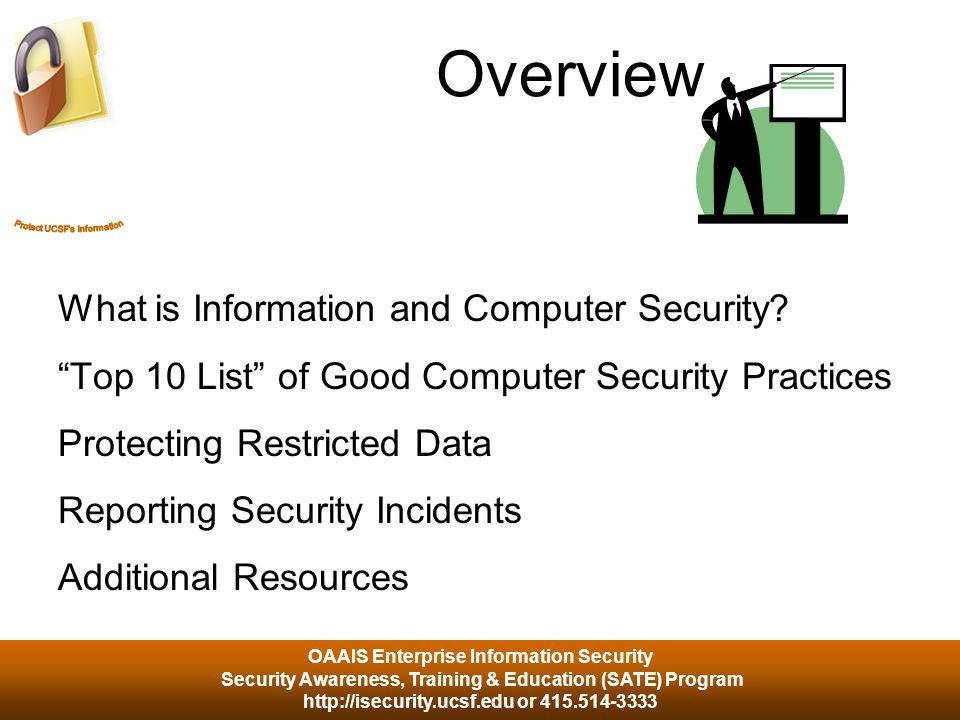 OAAIS Enterprise Information Security Security Awareness, Training & Education (SATE) Program http://isecurity.ucsf.edu or 415.514-3333 Overview What is Information and Computer Security.