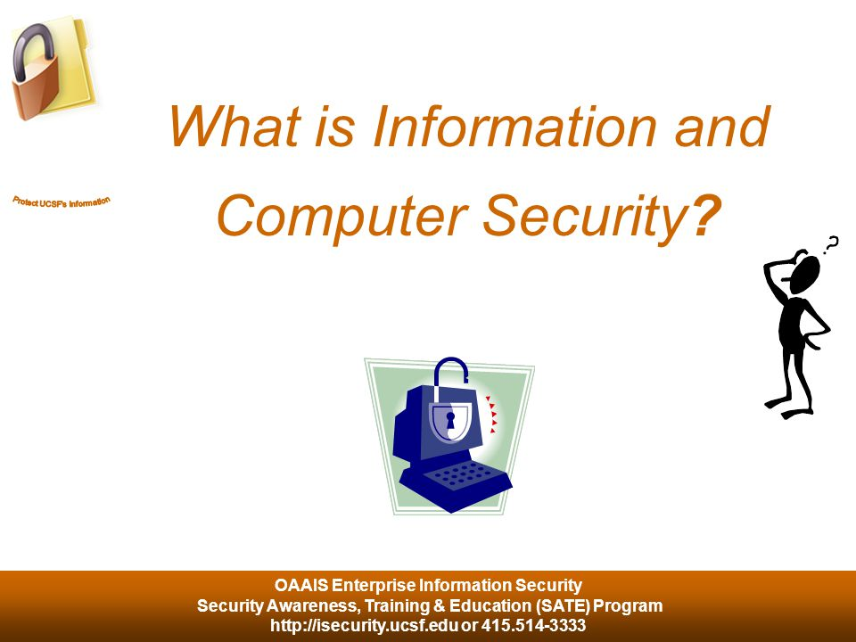 OAAIS Enterprise Information Security Security Awareness, Training & Education (SATE) Program http://isecurity.ucsf.edu or 415.514-3333 … the protection of computing systems and the data that they store or access.