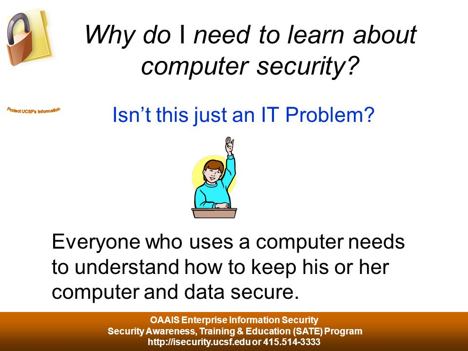 OAAIS Enterprise Information Security Security Awareness, Training & Education (SATE) Program http://isecurity.ucsf.edu or 415.514-3333 10% of security safeguards are technical 90% of security safeguards rely on us – the user - to adhere to good computing practices Good security practices follow the 90/10 rule