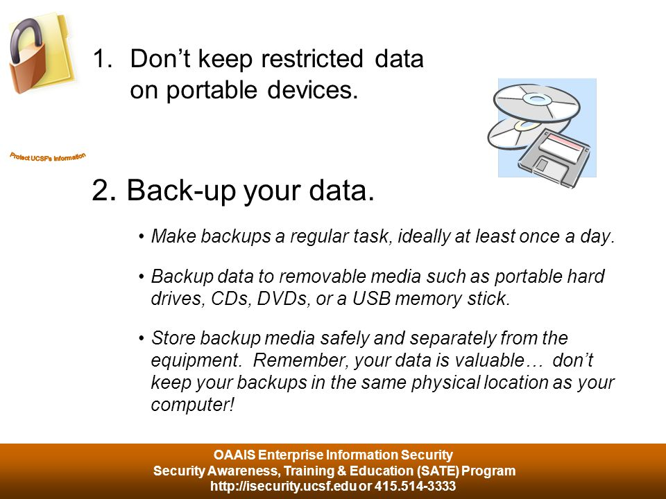 OAAIS Enterprise Information Security Security Awareness, Training & Education (SATE) Program http://isecurity.ucsf.edu or 415.514-3333 Data Backups How effective would you be if your email, word processing documents, excel spreadsheets and contact database were wiped out.
