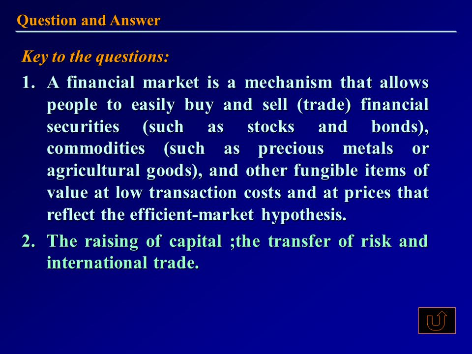 Key to the questions: 1.A financial market is a mechanism that allows people to easily buy and sell (trade) financial securities (such as stocks and bonds), commodities (such as precious metals or agricultural goods), and other fungible items of value at low transaction costs and at prices that reflect the efficient-market hypothesis.