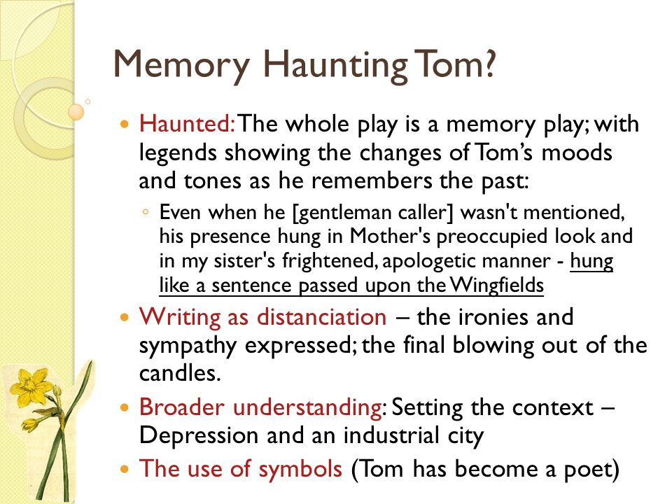 Memory Haunting Tom? Haunted: The whole play is a memory play; with legends showing the changes of Tom's moods and tones as he remembers the past: ◦ E