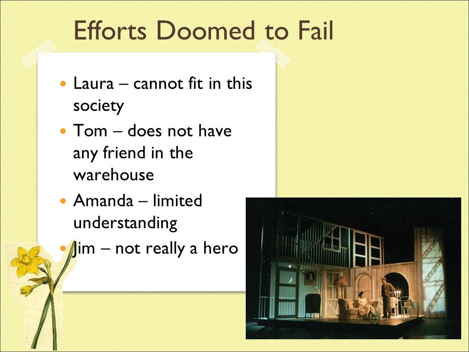 Efforts Doomed to Fail Laura – cannot fit in this society Tom – does not have any friend in the warehouse Amanda – limited understanding Jim – not rea