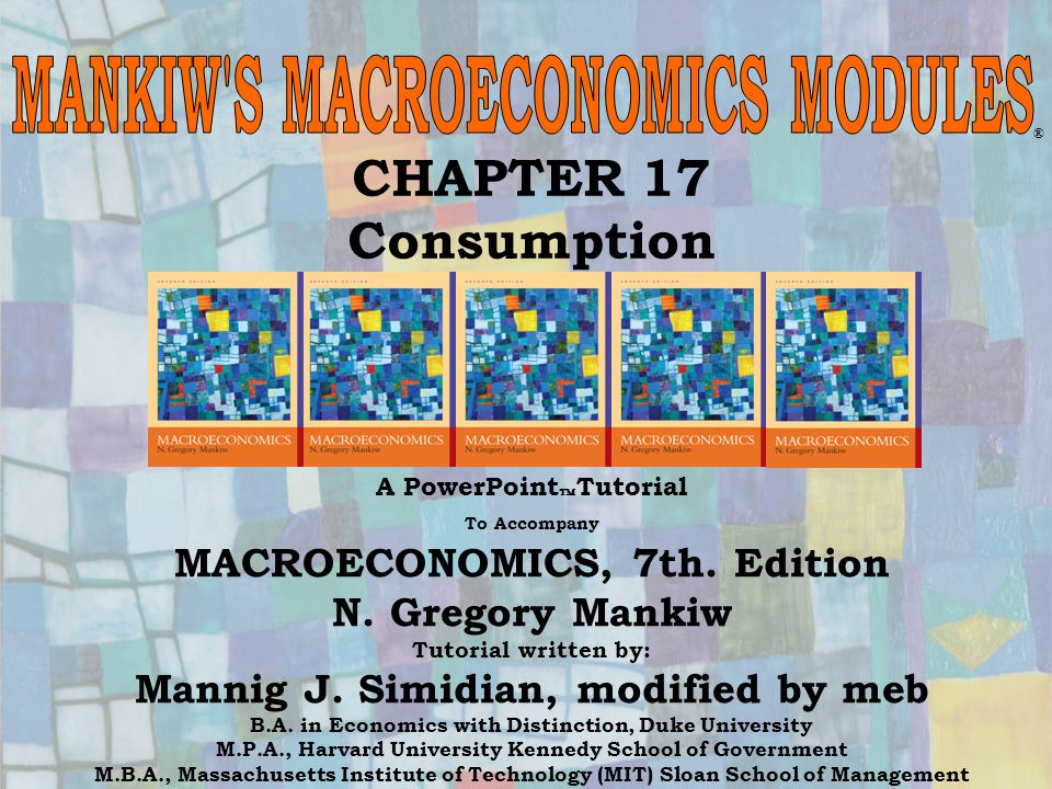 Chapter Seventeen1 CHAPTER 17 Consumption ® A PowerPoint  Tutorial To Accompany MACROECONOMICS, 7th. Edition N. Gregory Mankiw Tutorial written by: M