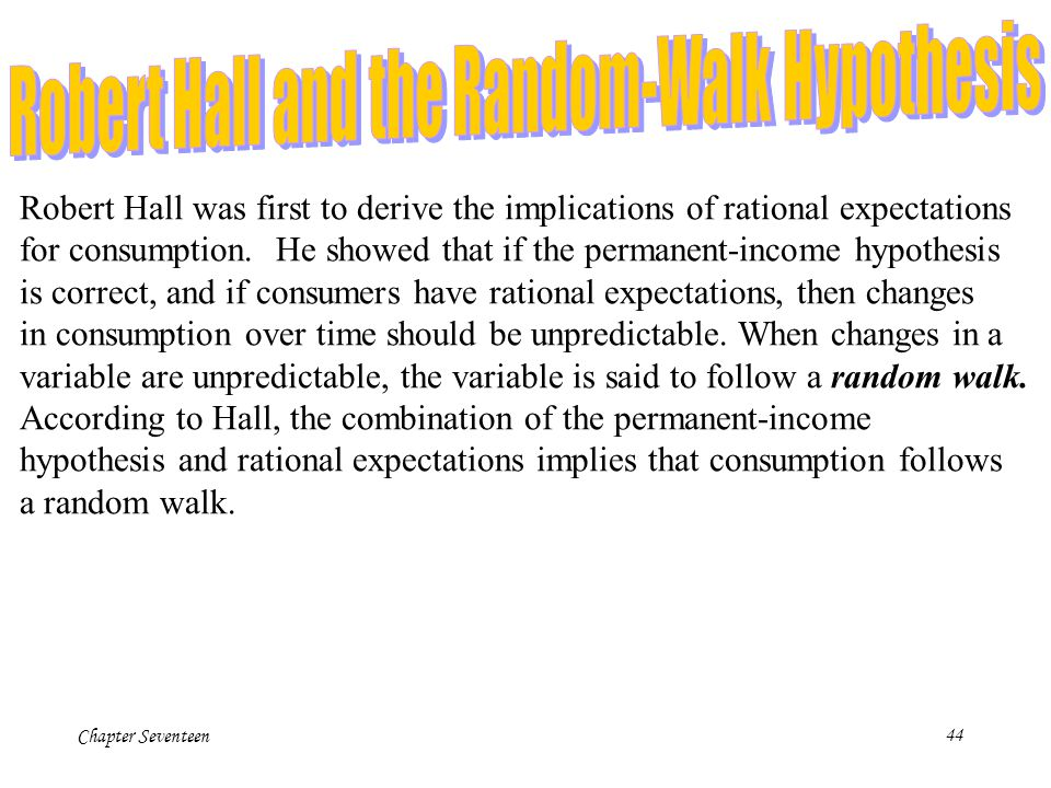 Chapter Seventeen44 Robert Hall was first to derive the implications of rational expectations for consumption. He showed that if the permanent-income