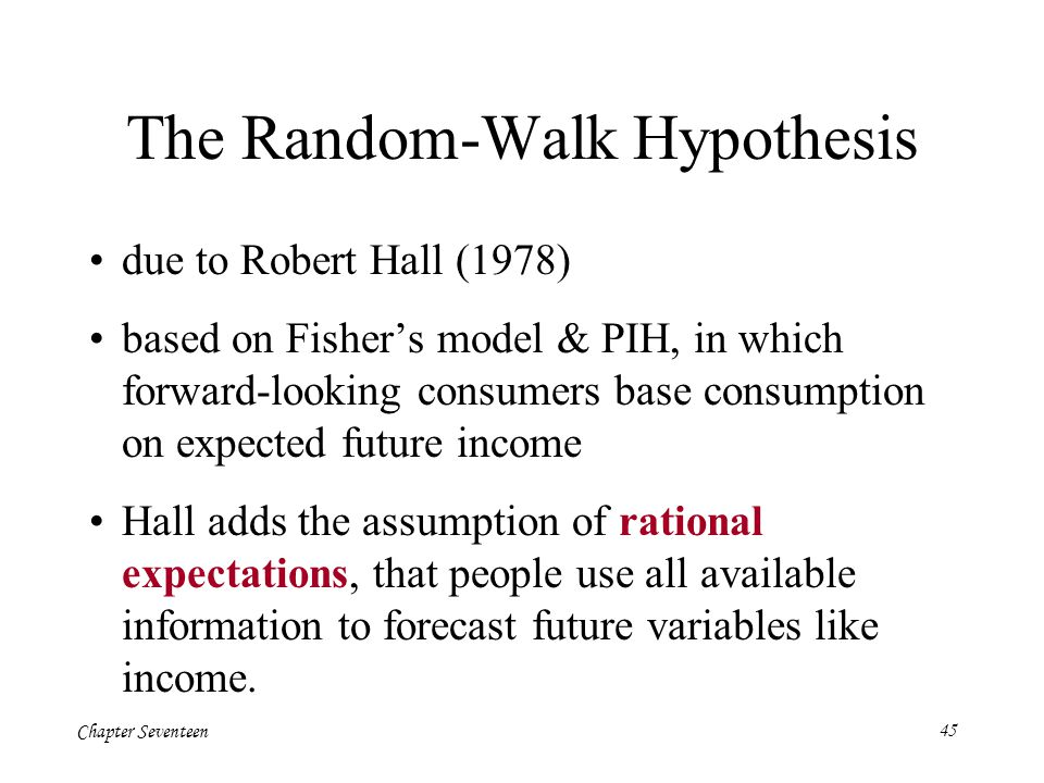 Chapter Seventeen45 The Random-Walk Hypothesis due to Robert Hall (1978) based on Fisher's model & PIH, in which forward-looking consumers base consum