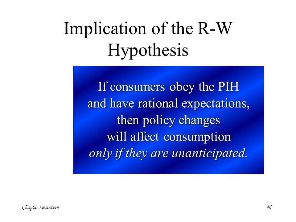 Chapter Seventeen46 If consumers obey the PIH and have rational expectations, then policy changes will affect consumption only if they are unanticipat