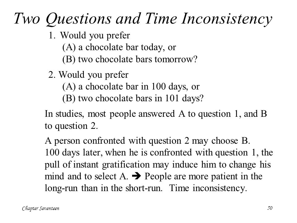 Chapter Seventeen50 Two Questions and Time Inconsistency 1.Would you prefer (A) a chocolate bar today, or (B) two chocolate bars tomorrow? 2. Would yo