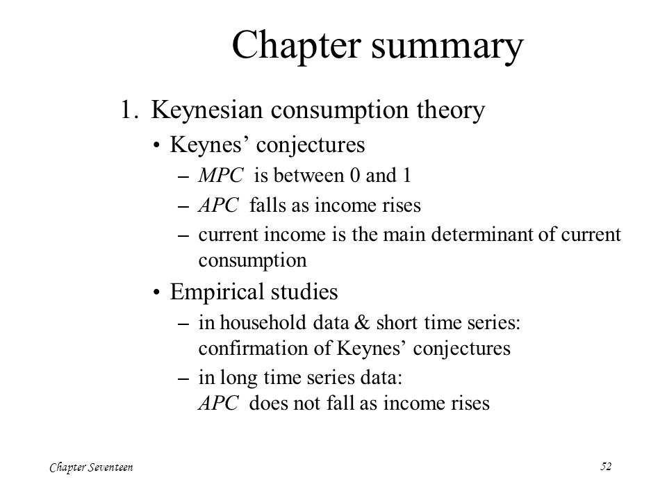 Chapter Seventeen52 Chapter summary 1. Keynesian consumption theory Keynes' conjectures – MPC is between 0 and 1 – APC falls as income rises – current