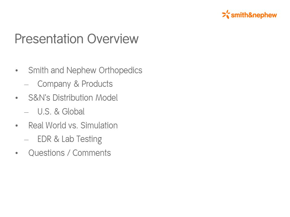 About Smith & Nephew A global medical technology company with a focus on repairing and healing the human body in three high-growth sectors: Orthopedics (Memphis, TN) Endoscopy (Andover, MA) Advanced Wound Management (Largo, FL) HQ in London, England Three Business Units 8,000 plus employees in 32 countries Ortho Endo Wound 25% 30% 45%