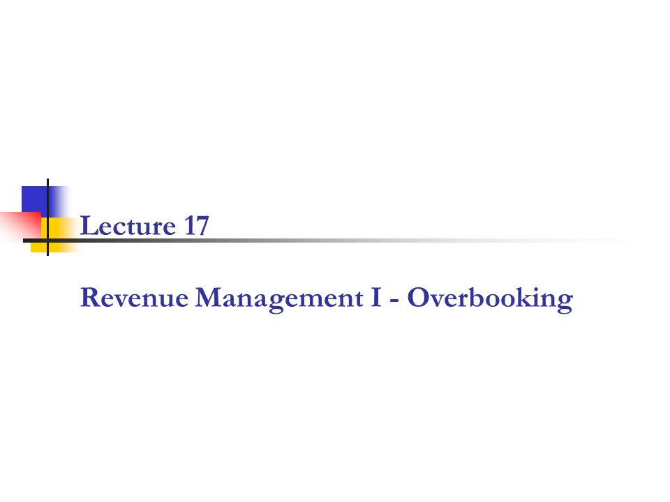 Lecture 17 Revenue Management I - Overbooking