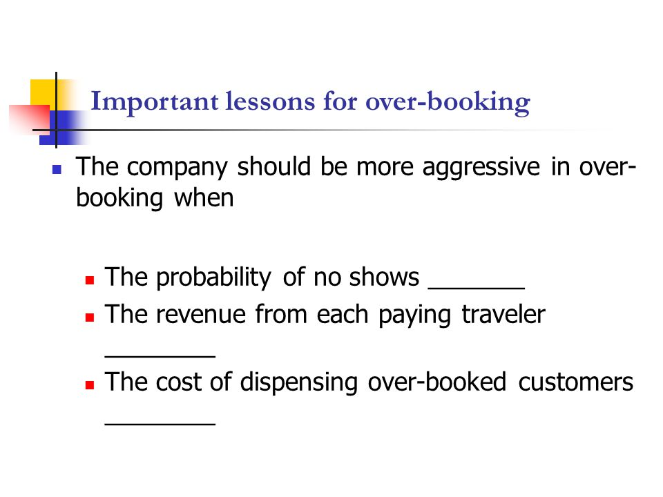 Important lessons for over-booking The company should be more aggressive in over- booking when The probability of no shows _______ The revenue from each paying traveler ________ The cost of dispensing over-booked customers ________