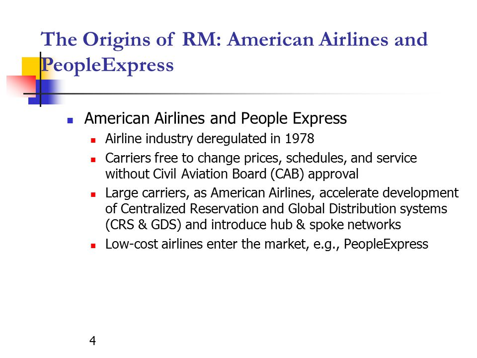 4 The Origins of RM: American Airlines and PeopleExpress American Airlines and People Express Airline industry deregulated in 1978 Carriers free to change prices, schedules, and service without Civil Aviation Board (CAB) approval Large carriers, as American Airlines, accelerate development of Centralized Reservation and Global Distribution systems (CRS & GDS) and introduce hub & spoke networks Low-cost airlines enter the market, e.g., PeopleExpress