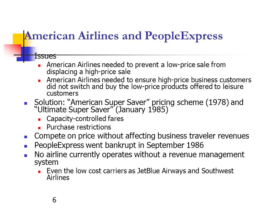 6 American Airlines and PeopleExpress Issues American Airlines needed to prevent a low-price sale from displacing a high-price sale American Airlines needed to ensure high-price business customers did not switch and buy the low-price products offered to leisure customers Solution: American Super Saver pricing scheme (1978) and Ultimate Super Saver (January 1985) Capacity-controlled fares Purchase restrictions Compete on price without affecting business traveler revenues PeopleExpress went bankrupt in September 1986 No airline currently operates without a revenue management system Even the low cost carriers as JetBlue Airways and Southwest Airlines