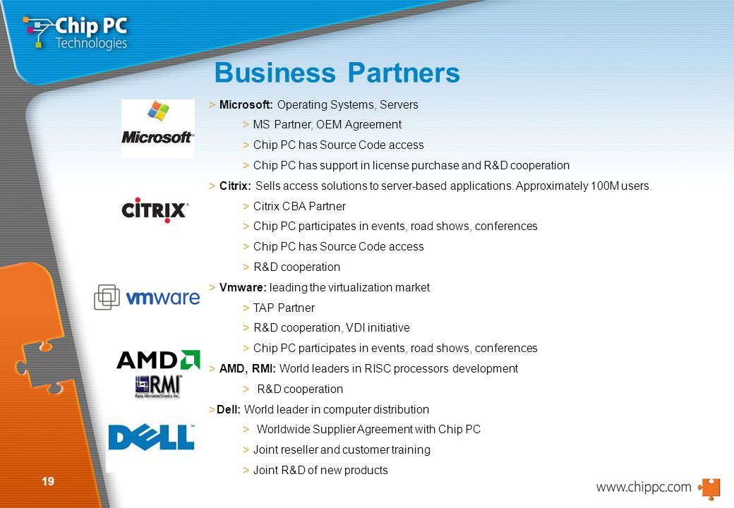 19 Business Partners > Microsoft: Operating Systems, Servers > MS Partner, OEM Agreement > Chip PC has Source Code access > Chip PC has support in license purchase and R&D cooperation > Citrix: Sells access solutions to server-based applications.