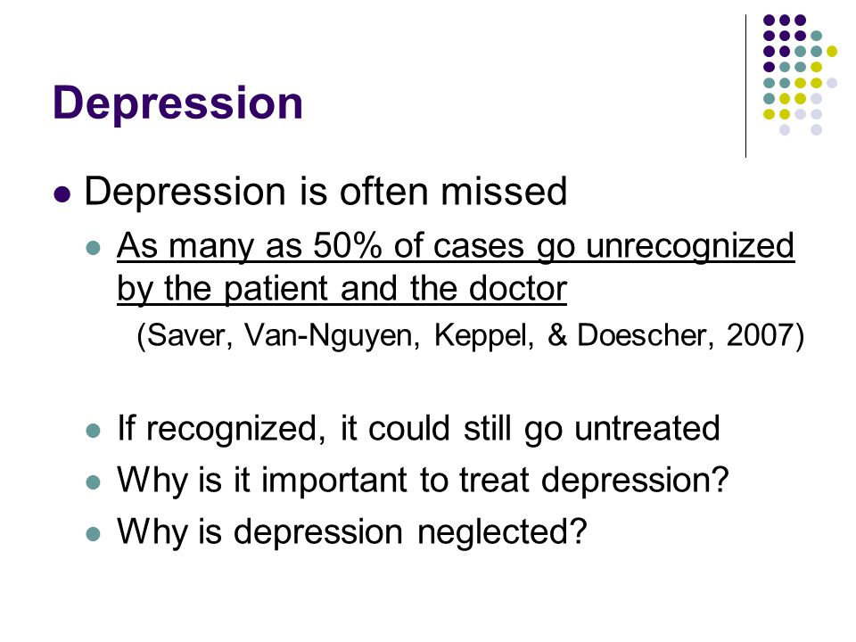 Depression Depression is often missed As many as 50% of cases go unrecognized by the patient and the doctor (Saver, Van-Nguyen, Keppel, & Doescher, 20