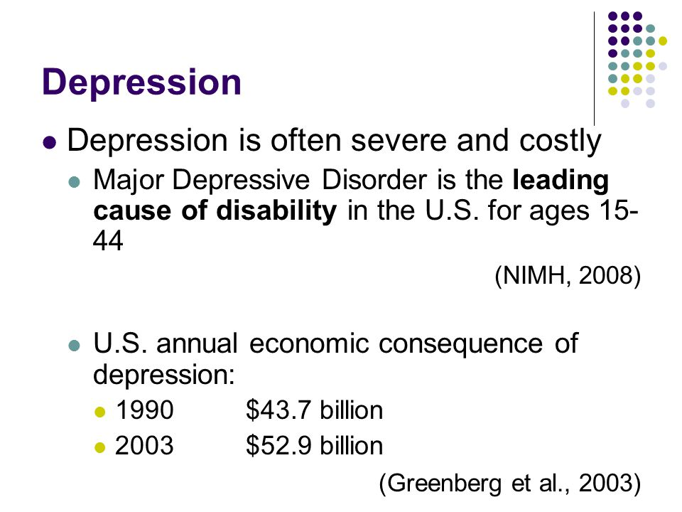 Depression Depression is often severe and costly Major Depressive Disorder is the leading cause of disability in the U.S. for ages 15- 44 (NIMH, 2008)