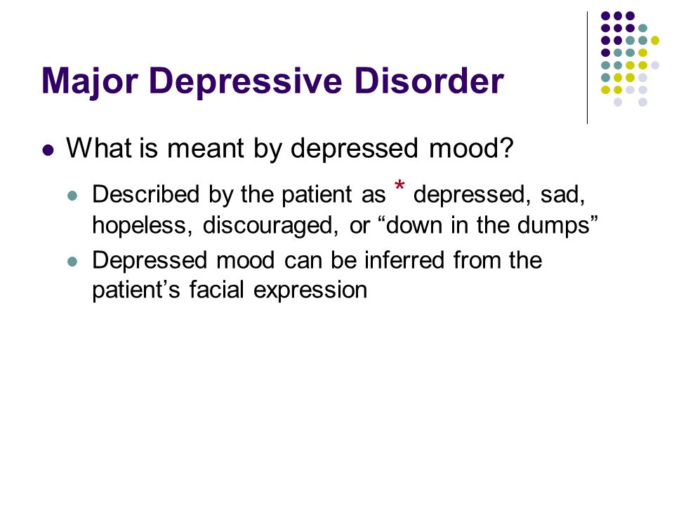 "Major Depressive Disorder What is meant by depressed mood? Described by the patient as * depressed, sad, hopeless, discouraged, or ""down in the dumps"""