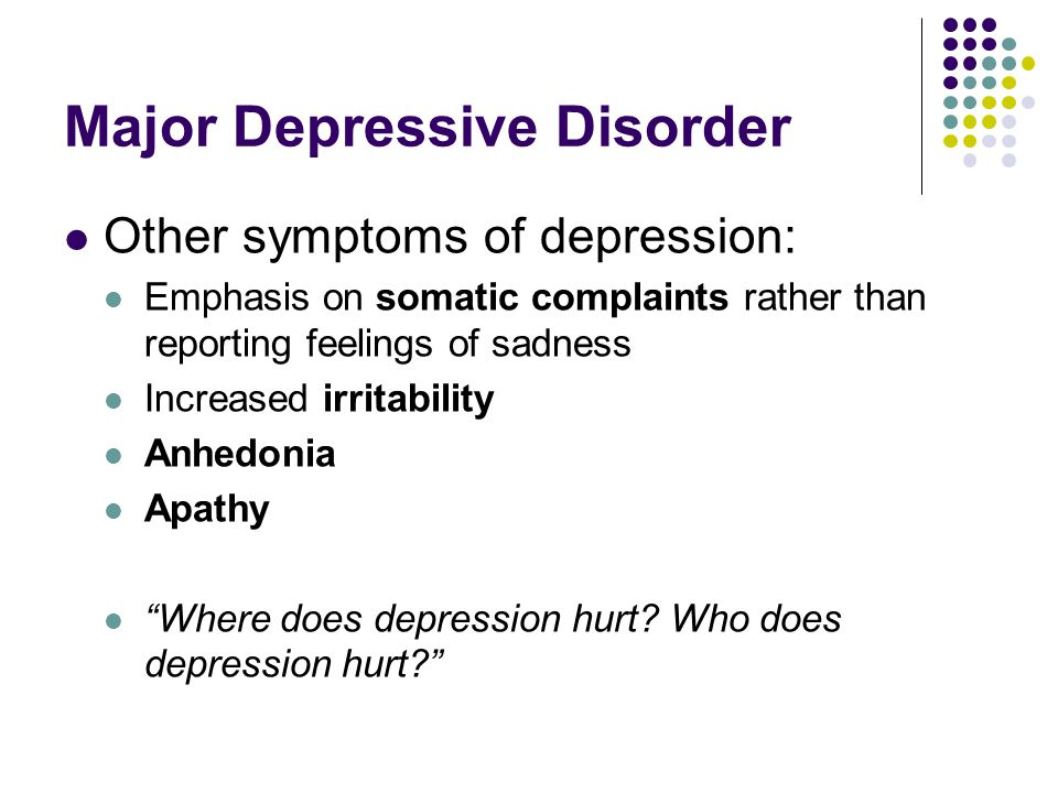Major Depressive Disorder Other symptoms of depression: Emphasis on somatic complaints rather than reporting feelings of sadness Increased irritability Anhedonia Apathy Where does depression hurt.