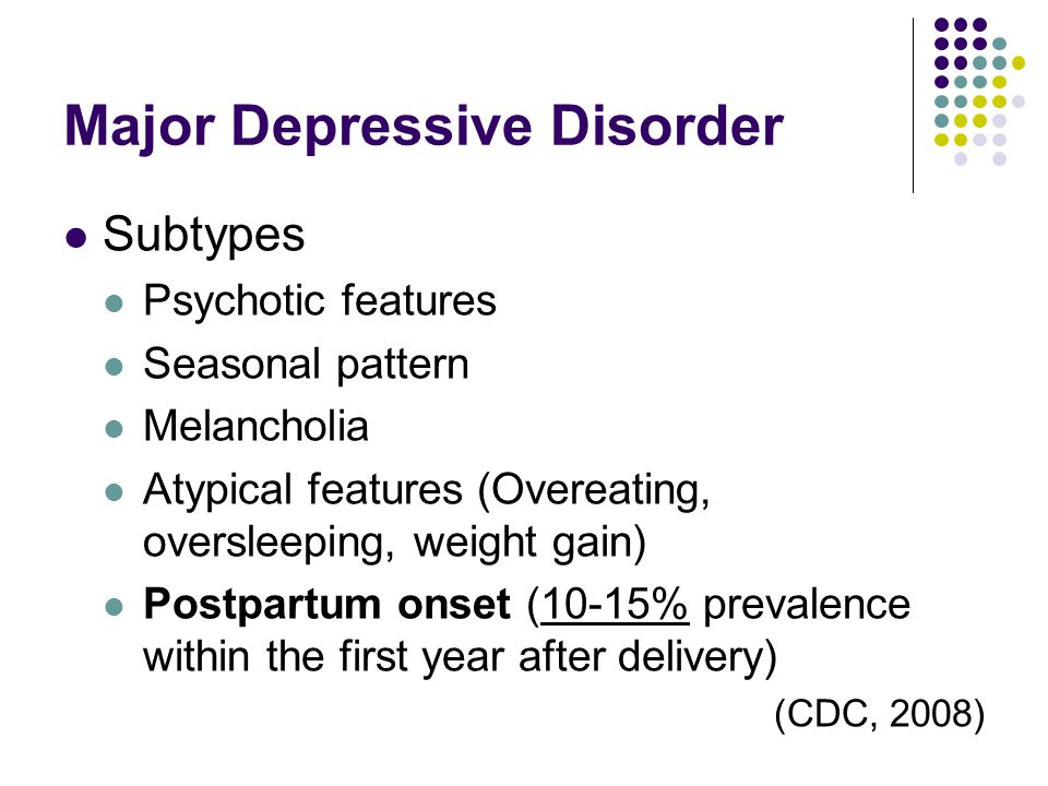 Major Depressive Disorder Subtypes Psychotic features Seasonal pattern Melancholia Atypical features (Overeating, oversleeping, weight gain) Postpartu
