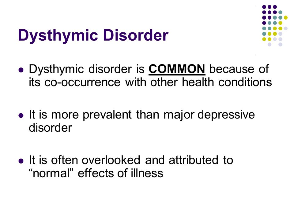 Dysthymic Disorder Dysthymic disorder is COMMON because of its co-occurrence with other health conditions It is more prevalent than major depressive disorder It is often overlooked and attributed to normal effects of illness