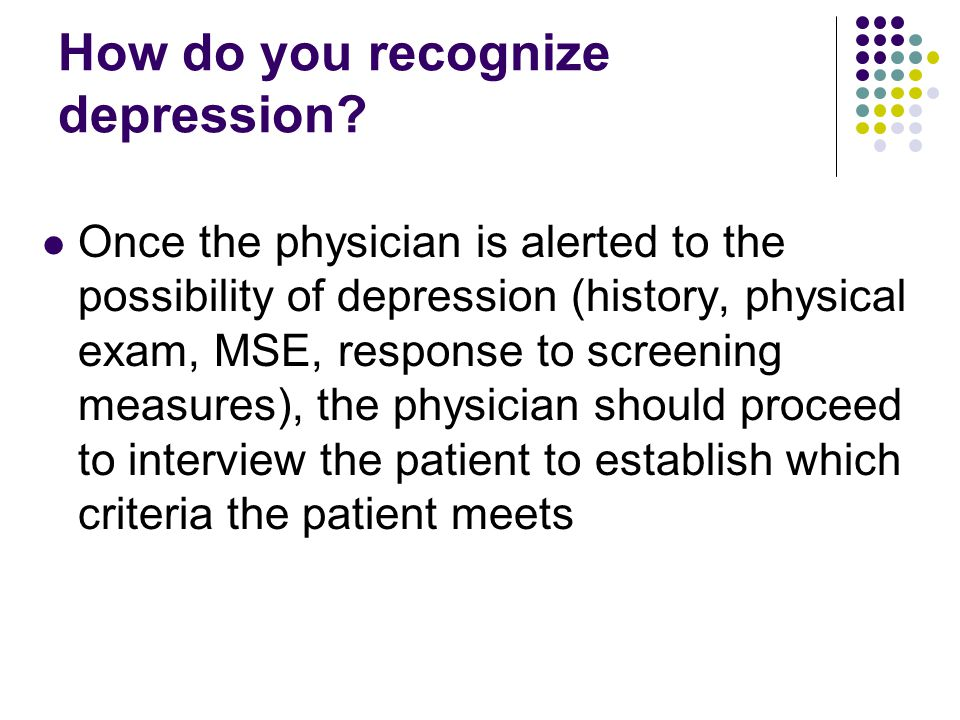 How do you recognize depression? Once the physician is alerted to the possibility of depression (history, physical exam, MSE, response to screening me