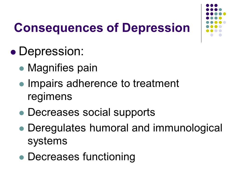 Consequences of Depression Depression: Magnifies pain Impairs adherence to treatment regimens Decreases social supports Deregulates humoral and immunological systems Decreases functioning