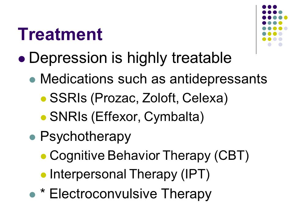Treatment Depression is highly treatable Medications such as antidepressants SSRIs (Prozac, Zoloft, Celexa) SNRIs (Effexor, Cymbalta) Psychotherapy Co