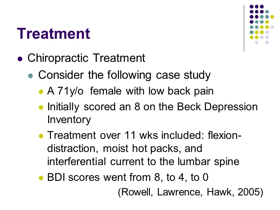 Treatment Chiropractic Treatment Consider the following case study A 71y/o female with low back pain Initially scored an 8 on the Beck Depression Inventory Treatment over 11 wks included: flexion- distraction, moist hot packs, and interferential current to the lumbar spine BDI scores went from 8, to 4, to 0 (Rowell, Lawrence, Hawk, 2005)