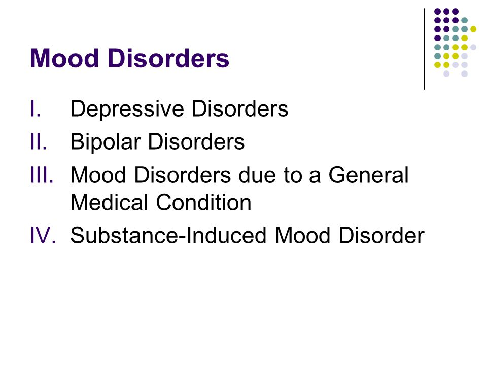 Mood Disorders I.Depressive Disorders II.Bipolar Disorders III.Mood Disorders due to a General Medical Condition IV.Substance-Induced Mood Disorder