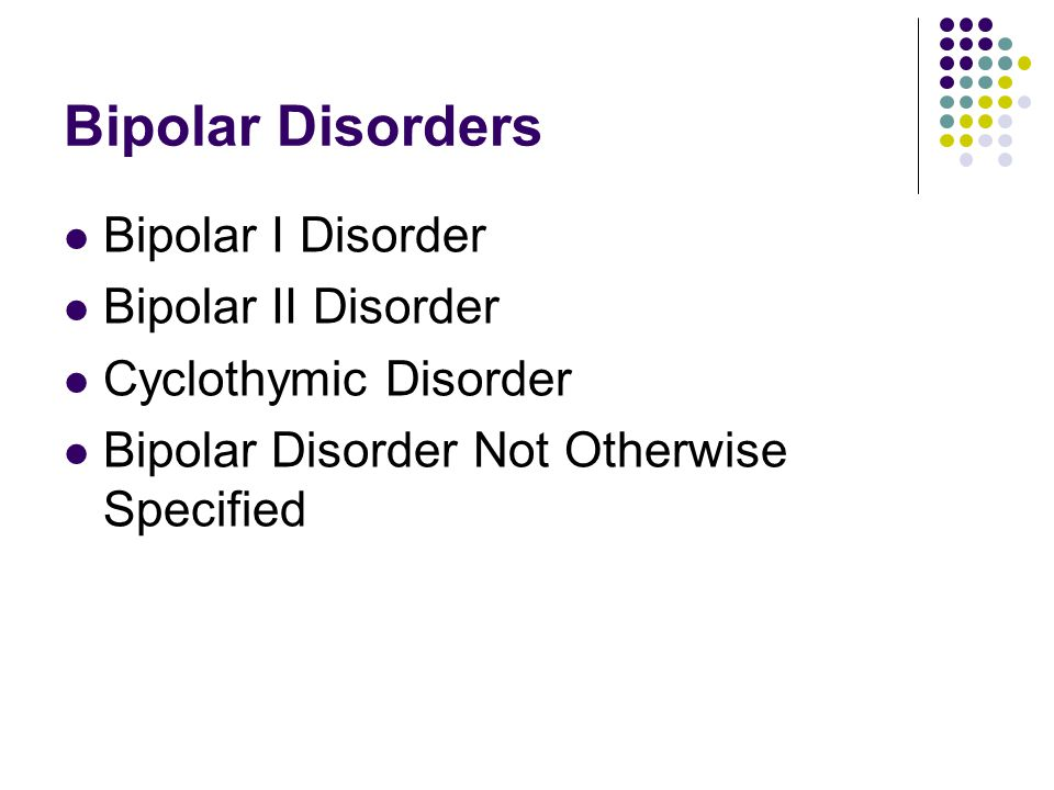 Bipolar Disorders Bipolar I Disorder Bipolar II Disorder Cyclothymic Disorder Bipolar Disorder Not Otherwise Specified