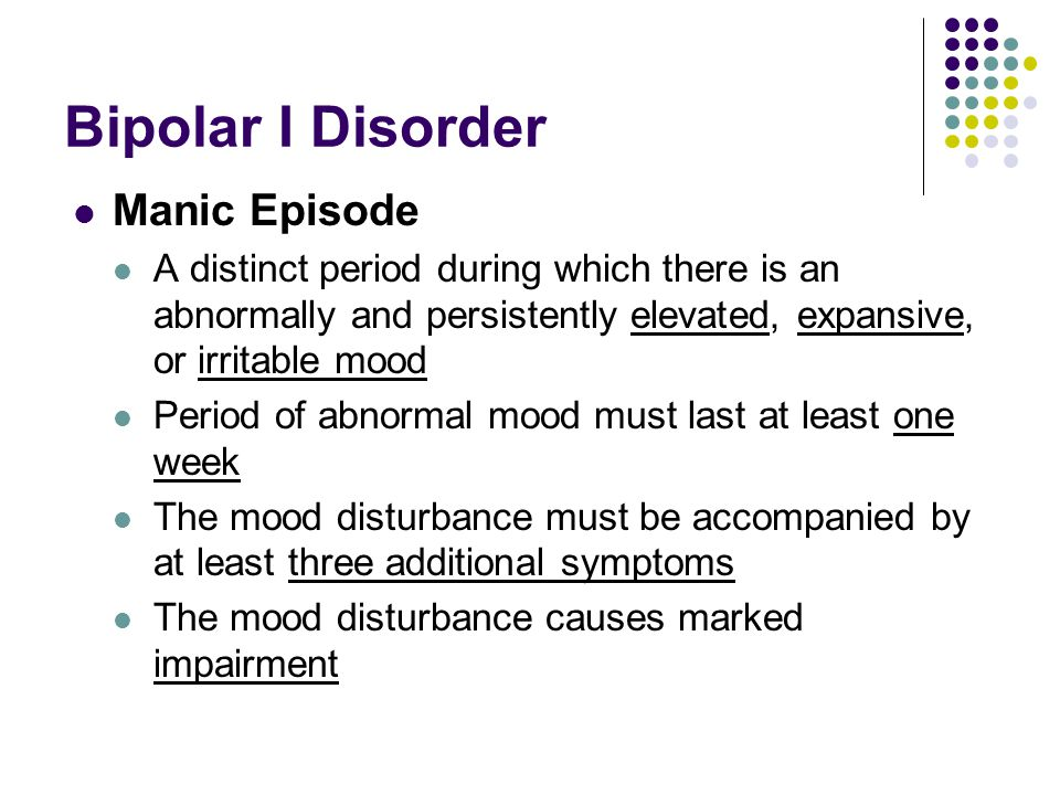Bipolar I Disorder Manic Episode A distinct period during which there is an abnormally and persistently elevated, expansive, or irritable mood Period