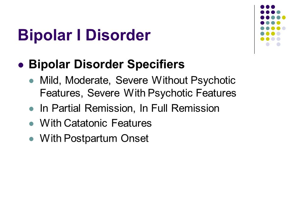 Bipolar I Disorder Bipolar Disorder Specifiers Mild, Moderate, Severe Without Psychotic Features, Severe With Psychotic Features In Partial Remission, In Full Remission With Catatonic Features With Postpartum Onset