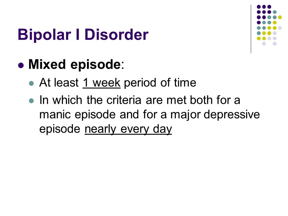 Bipolar I Disorder Mixed episode: At least 1 week period of time In which the criteria are met both for a manic episode and for a major depressive epi
