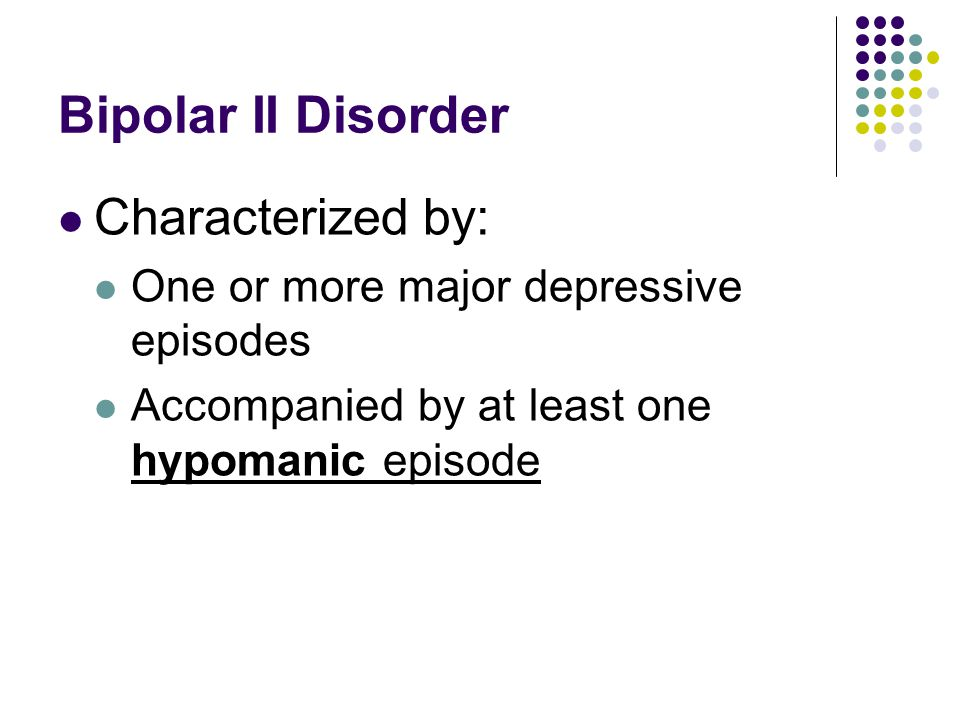 Bipolar II Disorder Characterized by: One or more major depressive episodes Accompanied by at least one hypomanic episode
