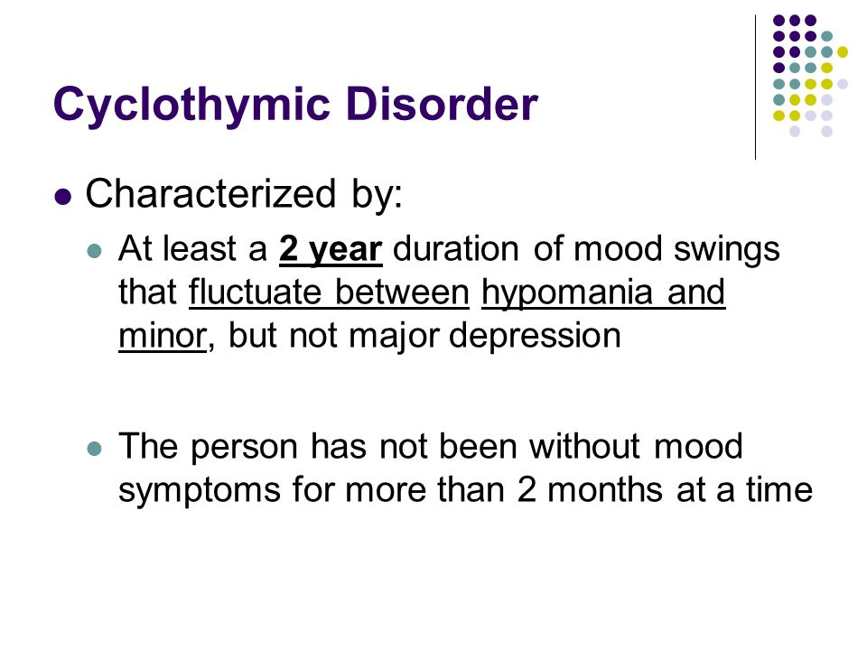 Cyclothymic Disorder Characterized by: At least a 2 year duration of mood swings that fluctuate between hypomania and minor, but not major depression The person has not been without mood symptoms for more than 2 months at a time