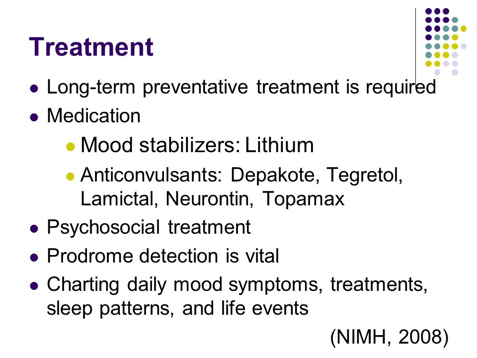 Treatment Long-term preventative treatment is required Medication Mood stabilizers: Lithium Anticonvulsants: Depakote, Tegretol, Lamictal, Neurontin,