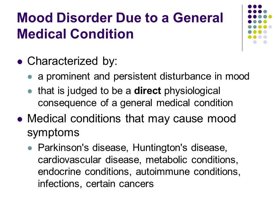 Mood Disorder Due to a General Medical Condition Characterized by: a prominent and persistent disturbance in mood that is judged to be a direct physio