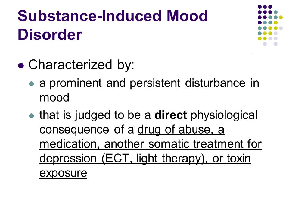 Substance-Induced Mood Disorder Characterized by: a prominent and persistent disturbance in mood that is judged to be a direct physiological consequen