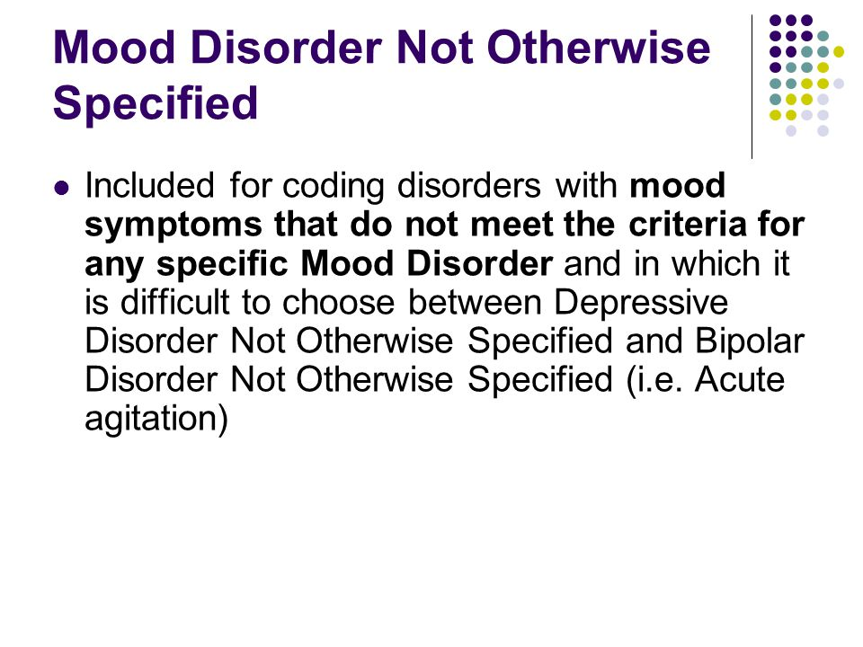 Mood Disorder Not Otherwise Specified Included for coding disorders with mood symptoms that do not meet the criteria for any specific Mood Disorder and in which it is difficult to choose between Depressive Disorder Not Otherwise Specified and Bipolar Disorder Not Otherwise Specified (i.e.