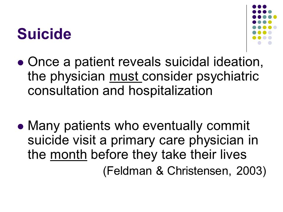 Suicide Once a patient reveals suicidal ideation, the physician must consider psychiatric consultation and hospitalization Many patients who eventually commit suicide visit a primary care physician in the month before they take their lives (Feldman & Christensen, 2003)