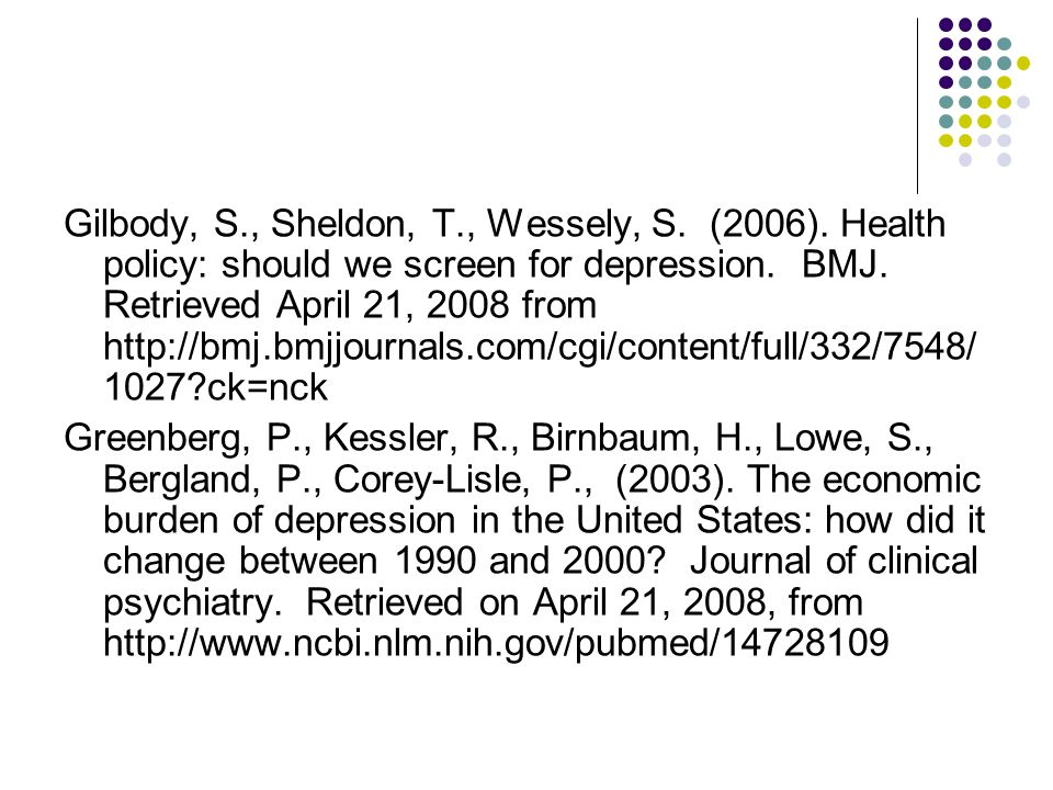 Gilbody, S., Sheldon, T., Wessely, S. (2006). Health policy: should we screen for depression. BMJ. Retrieved April 21, 2008 from http://bmj.bmjjournal