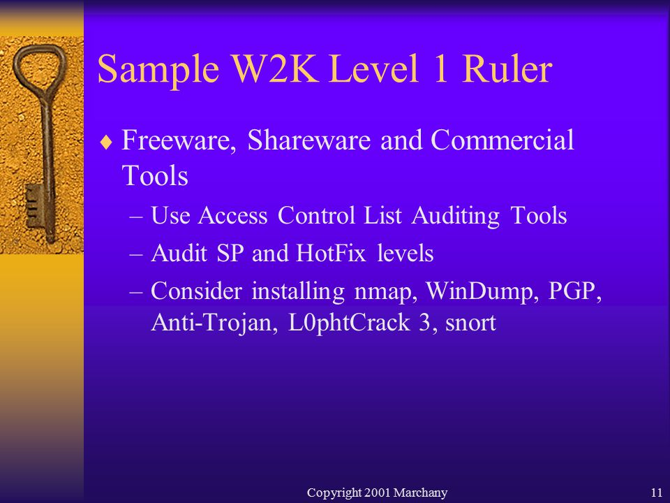 Copyright 2001 Marchany11 Sample W2K Level 1 Ruler  Freeware, Shareware and Commercial Tools –Use Access Control List Auditing Tools –Audit SP and HotFix levels –Consider installing nmap, WinDump, PGP, Anti-Trojan, L0phtCrack 3, snort