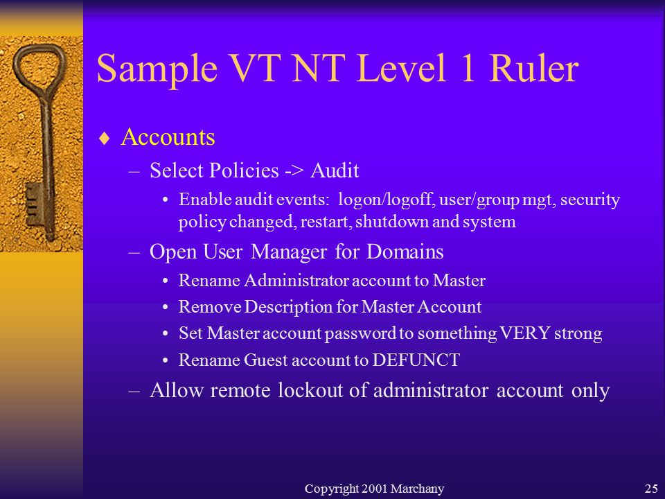 Copyright 2001 Marchany25 Sample VT NT Level 1 Ruler  Accounts –Select Policies -> Audit Enable audit events: logon/logoff, user/group mgt, security policy changed, restart, shutdown and system –Open User Manager for Domains Rename Administrator account to Master Remove Description for Master Account Set Master account password to something VERY strong Rename Guest account to DEFUNCT –Allow remote lockout of administrator account only
