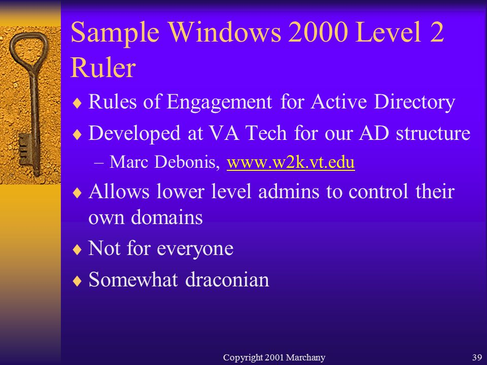 Copyright 2001 Marchany39 Sample Windows 2000 Level 2 Ruler  Rules of Engagement for Active Directory  Developed at VA Tech for our AD structure –Marc Debonis, www.w2k.vt.eduwww.w2k.vt.edu  Allows lower level admins to control their own domains  Not for everyone  Somewhat draconian