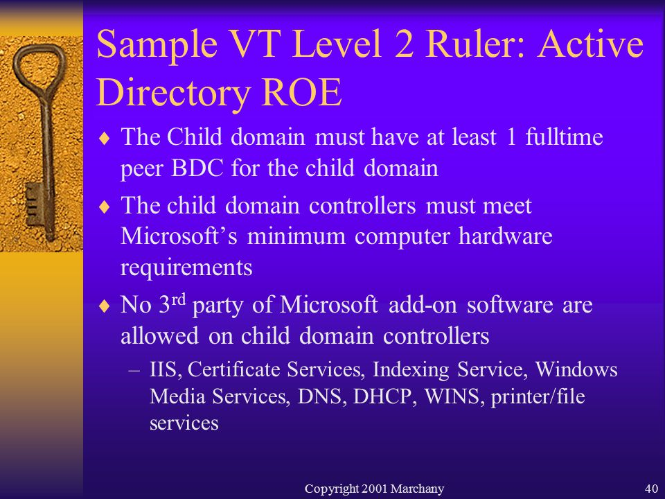 Copyright 2001 Marchany40 Sample VT Level 2 Ruler: Active Directory ROE  The Child domain must have at least 1 fulltime peer BDC for the child domain  The child domain controllers must meet Microsoft's minimum computer hardware requirements  No 3 rd party of Microsoft add-on software are allowed on child domain controllers –IIS, Certificate Services, Indexing Service, Windows Media Services, DNS, DHCP, WINS, printer/file services