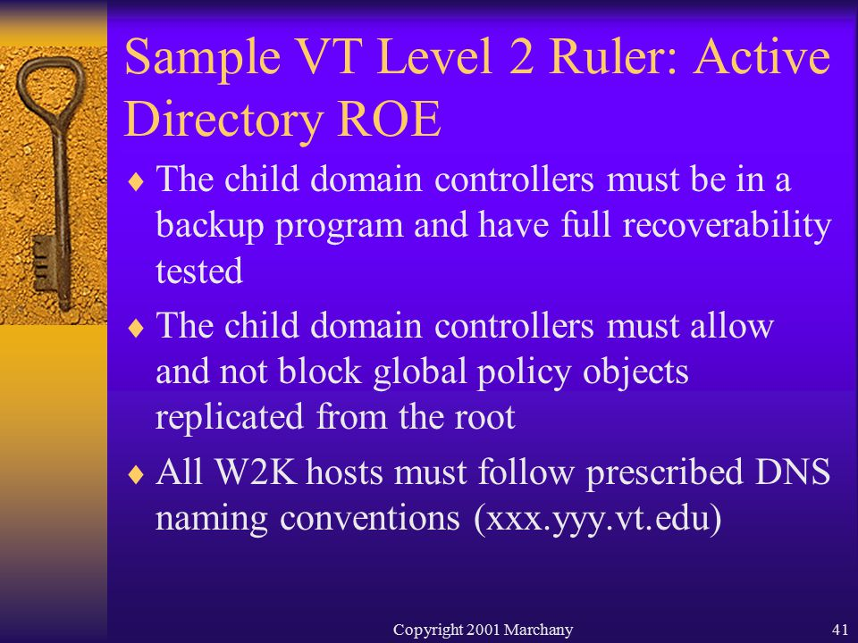Copyright 2001 Marchany41 Sample VT Level 2 Ruler: Active Directory ROE  The child domain controllers must be in a backup program and have full recoverability tested  The child domain controllers must allow and not block global policy objects replicated from the root  All W2K hosts must follow prescribed DNS naming conventions (xxx.yyy.vt.edu)