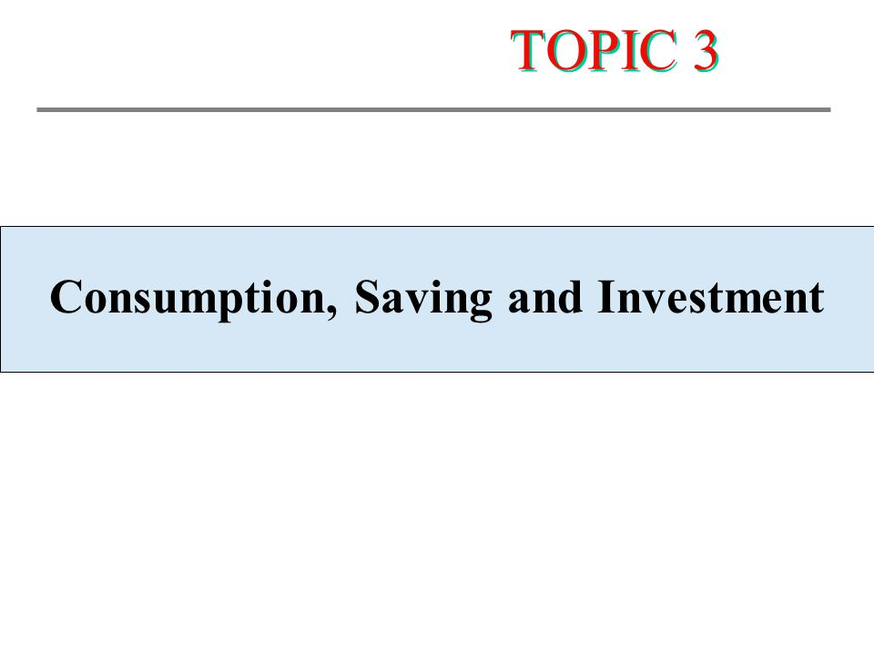 TOPIC 3 Consumption, Saving and Investment