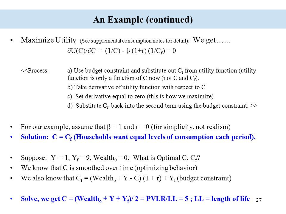 27 An Example (continued) Maximize Utility (See supplemental consumption notes for detail): We get…... ∂U(C)/∂C = (1/C) - β (1+r) (1/C f ) = 0 <<Proce