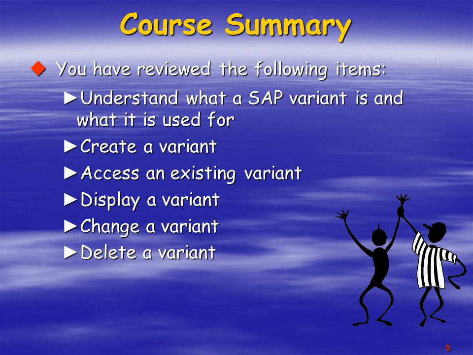 6 Course Summary  You have reviewed the following items: ► Understand what a SAP variant is and what it is used for ► Create a variant ► Access an existing variant ► Display a variant ► Change a variant ► Delete a variant
